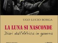 Ugo Lucio Borga - La luna si nasconde. Diari dall'Africa in guerra.
