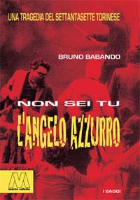 Bruno Babando <br/>Non sei tu l'Angelo Azzurro <br/><i>Una tragedia del Settantasette torinese</i>