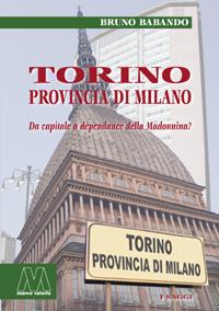 Bruno Babando <br/>Torino, provincia di Milano <br/><i>Da capitale a dépendance della Madonnina?</i>