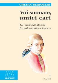 Chiara Bertoglio <br/>Voi suonate, amici cari <br/><i>La musica di Mozart tra palcoscenico e tastiera</i>