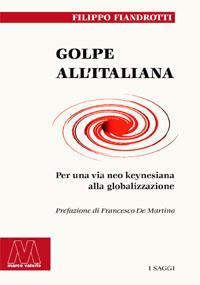 Filippo Fiandrotti <br/>Golpe all'italiana <br/><i>Per una via neokeynesiana alla globalizzazione</i>