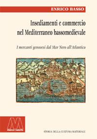 Enrico Basso <br/>Insediamenti e commercio nel Mediterraneo bassomedievale <br/><i>I mercanti genovesi dal Mar Nero all'Atlantico</i>