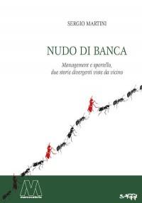 Sergio Martini <br/>Nudo di banca <br/>Management e sportello, due storie divergenti viste da vicino