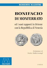 Roberto Maestri <br/>Bonifacio di Monferrato <br/><i>ed i suoi rapporti in Oriente con la Repubblica di Venezia</i>
