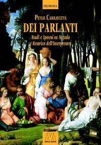 Peter Carravetta <br/>Dei Parlanti <br/><i>Studi e ipotesi su metodo e retorica dell'interpretare</i>