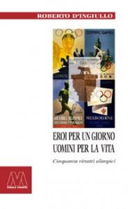 Roberto D'Ingiullo <br/>Eroi per un giorno, uomini per la vita <br/><i>Cinquanta ritratti olimpici</i>