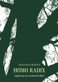 Tiziano Fratus<br />Homo Radix<br /><i>Appunti per un cercatore di alberi</i>