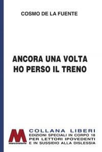 Cosmo De La Fuente<br />Ancora una volta ho perso il treno<br />in edizione speciale corpo 18<br />per lettori ipovedenti