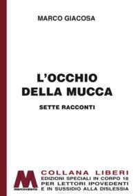Marco Giacosa <br />L'occhio della mucca – Sette racconti <br />in edizione speciale corpo 18 <br />per lettori ipovedenti