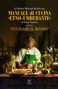 Guido Visentin <br/>Le tredici migliori ricette dal <br/>Manuale di cucina Etno-umberante
